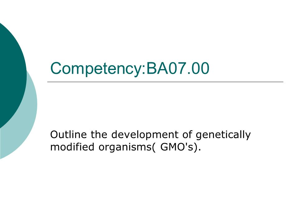 Competency:BA07.00 Outline the development of genetically modified organisms( GMO s).
