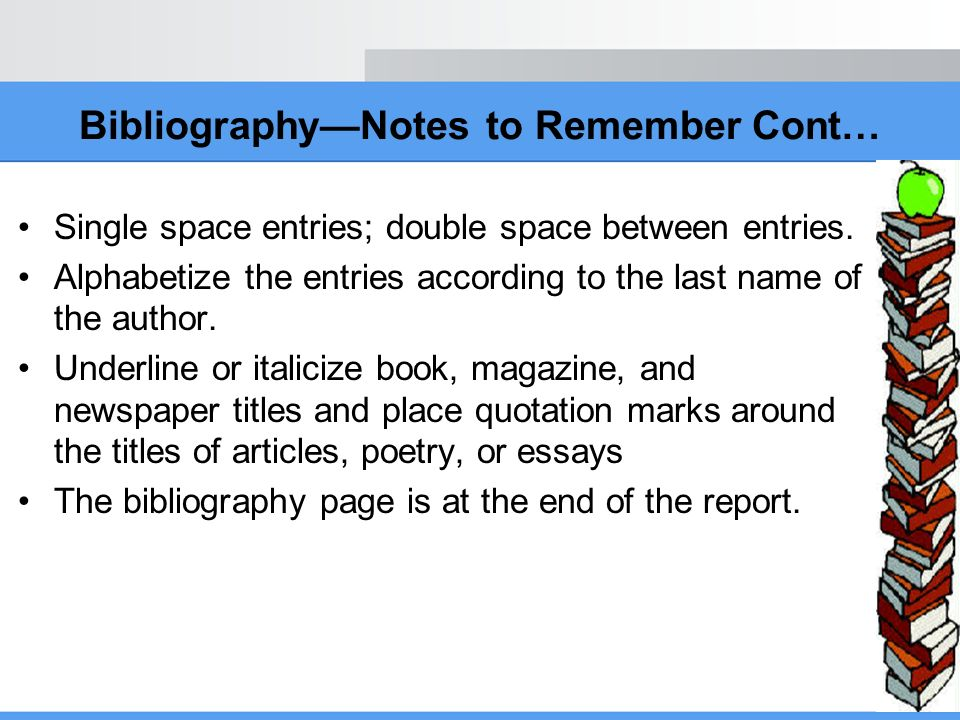 BibliographyNotes to Remember Cont… Single space entries; double space between entries. Alphabetize the entries according to the last name of the auth