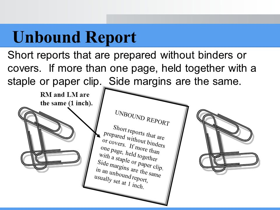 Unbound Report Short reports that are prepared without binders or covers. If more than one page, held together with a staple or paper clip. Side margi