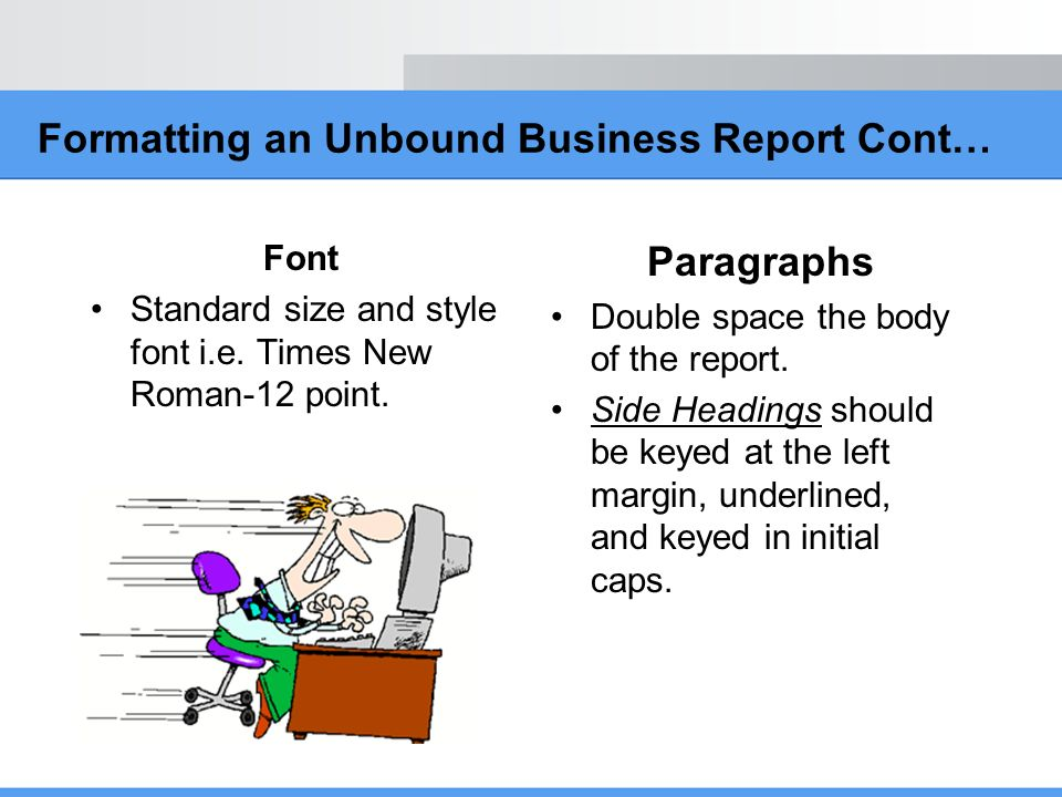 Formatting an Unbound Business Report Cont… Font Standard size and style font i.e. Times New Roman-12 point. Paragraphs Double space the body of the r