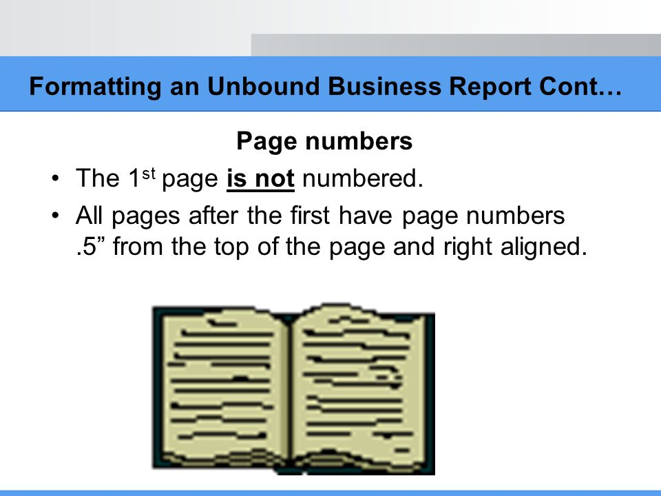 Formatting an Unbound Business Report Cont… Page numbers The 1 st page is not numbered. All pages after the first have page numbers.5 from the top of