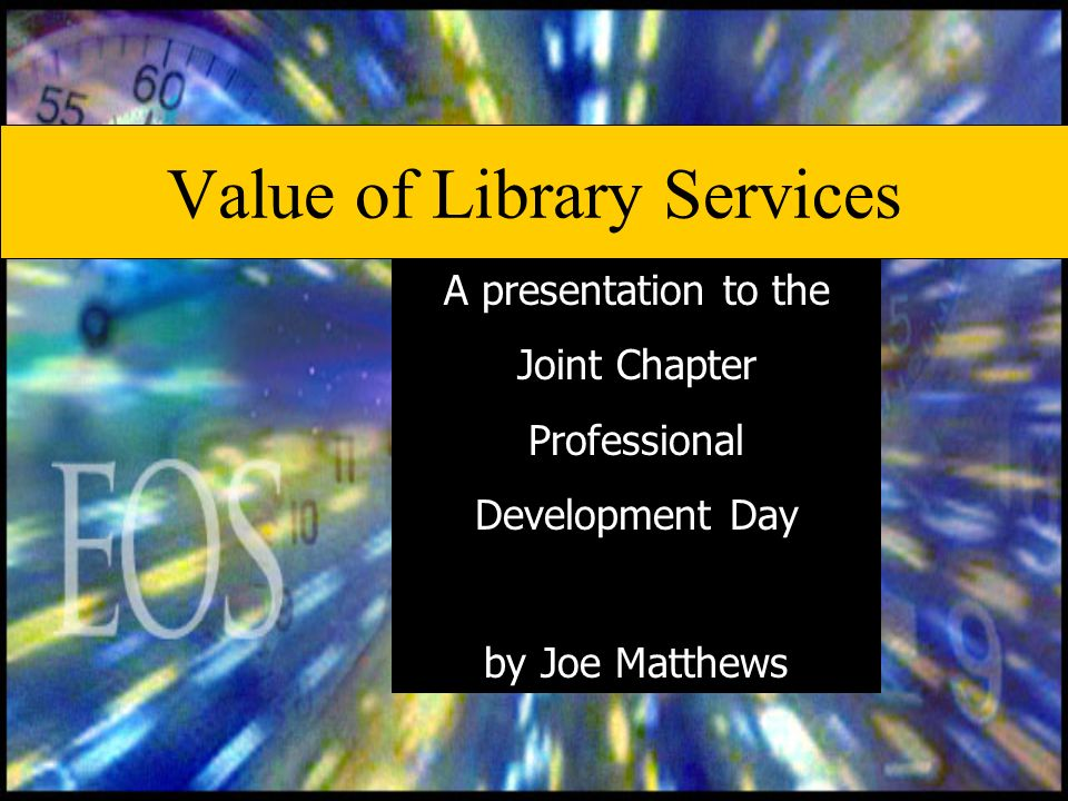 Value of Library Services A presentation to the Joint Chapter Professional Development Day by Joe Matthews
