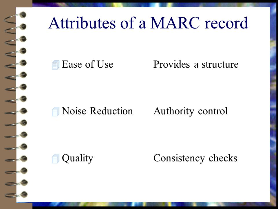Attributes of a MARC record 4 Ease of Use 4 Noise Reduction 4 Quality Provides a structure Authority control Consistency checks