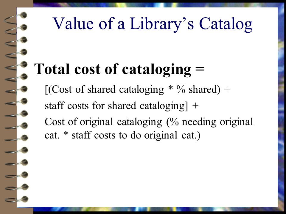 Value of a Librarys Catalog Total cost of cataloging = [(Cost of shared cataloging * % shared) + staff costs for shared cataloging] + Cost of original cataloging (% needing original cat.