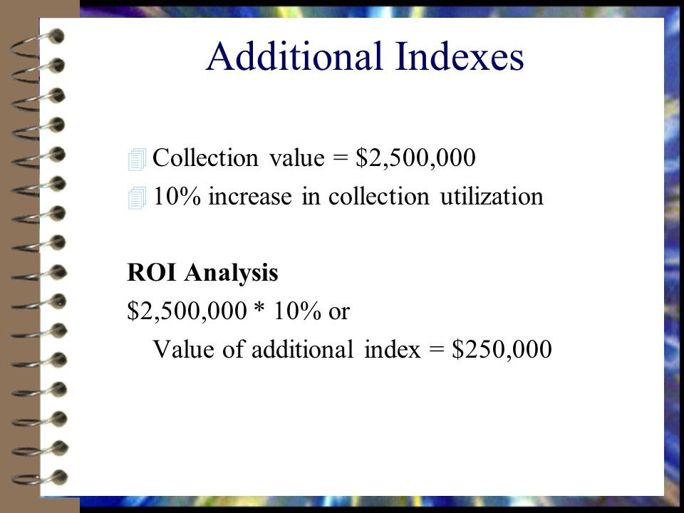 Additional Indexes 4 Collection value = $2,500,000 4 10% increase in collection utilization ROI Analysis $2,500,000 * 10% or Value of additional index = $250,000