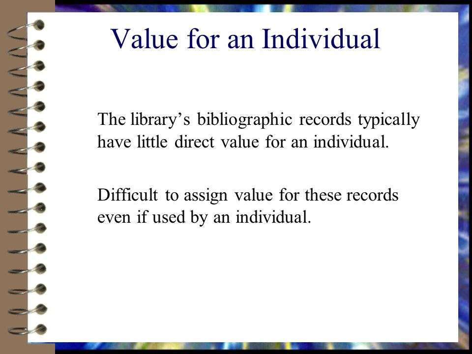 Value for an Individual The librarys bibliographic records typically have little direct value for an individual.
