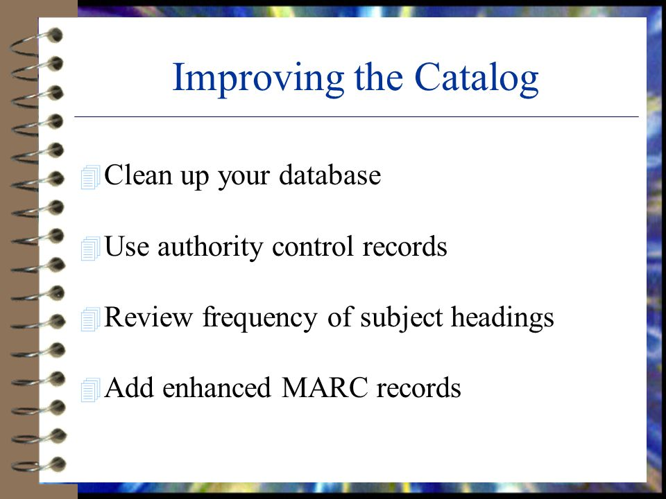 Improving the Catalog 4 Clean up your database 4 Use authority control records 4 Review frequency of subject headings 4 Add enhanced MARC records