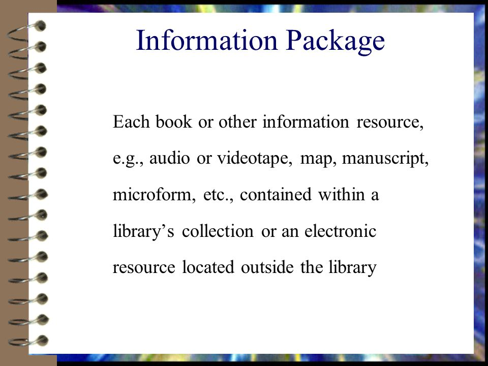Information Package Each book or other information resource, e.g., audio or videotape, map, manuscript, microform, etc., contained within a librarys collection or an electronic resource located outside the library