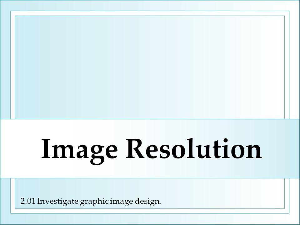 2.01 Investigate graphic image design. Image Resolution