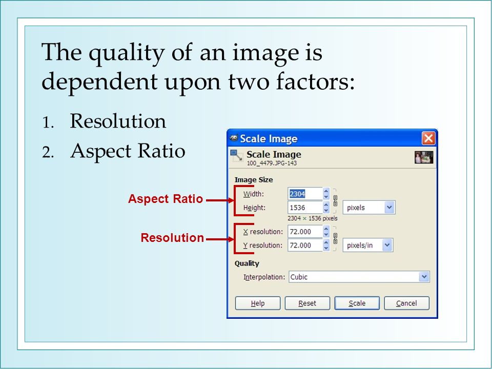 The quality of an image is dependent upon two factors: 1. Resolution 2. Aspect Ratio Aspect Ratio Resolution