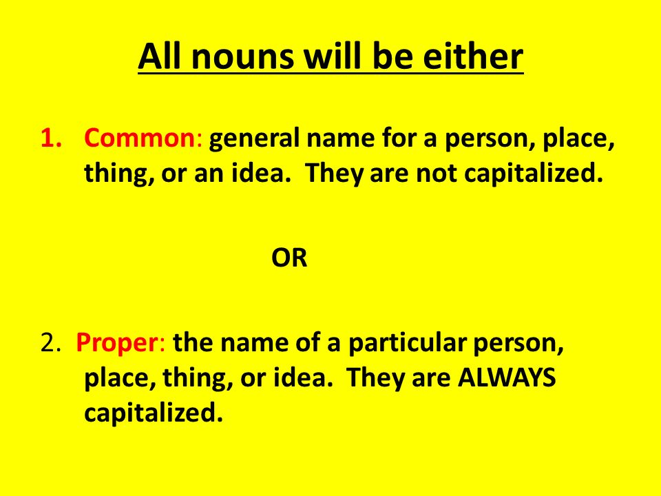 All nouns will be either 1.Common: general name for a person, place, thing, or an idea. They are not capitalized. OR 2. Proper: the name of a particul