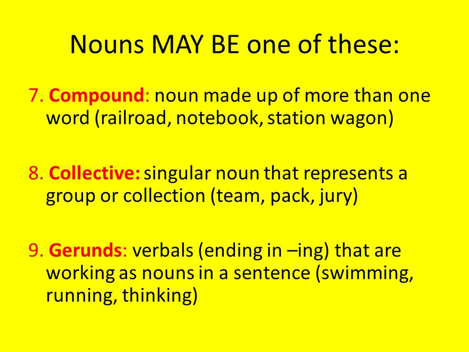 Nouns MAY BE one of these: 7. Compound: noun made up of more than one word (railroad, notebook, station wagon) 8. Collective: singular noun that repre