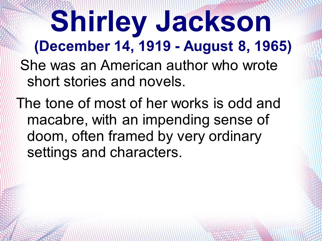Shirley Jackson (December 14, 1919 - August 8, 1965) She was an American author who wrote short stories and novels.