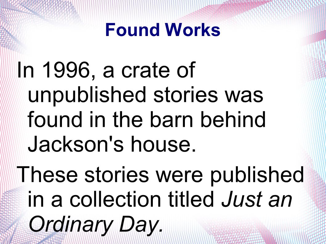 Found Works In 1996, a crate of unpublished stories was found in the barn behind Jackson's house. These stories were published in a collection titled