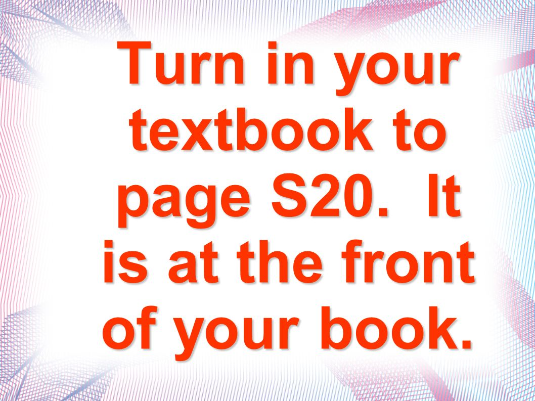 Turn in your textbook to page S20. It is at the front of your book.
