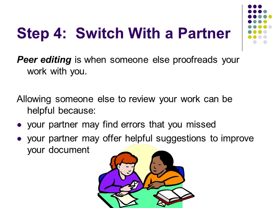 Step 4: Switch With a Partner Peer editing is when someone else proofreads your work with you. Allowing someone else to review your work can be helpfu