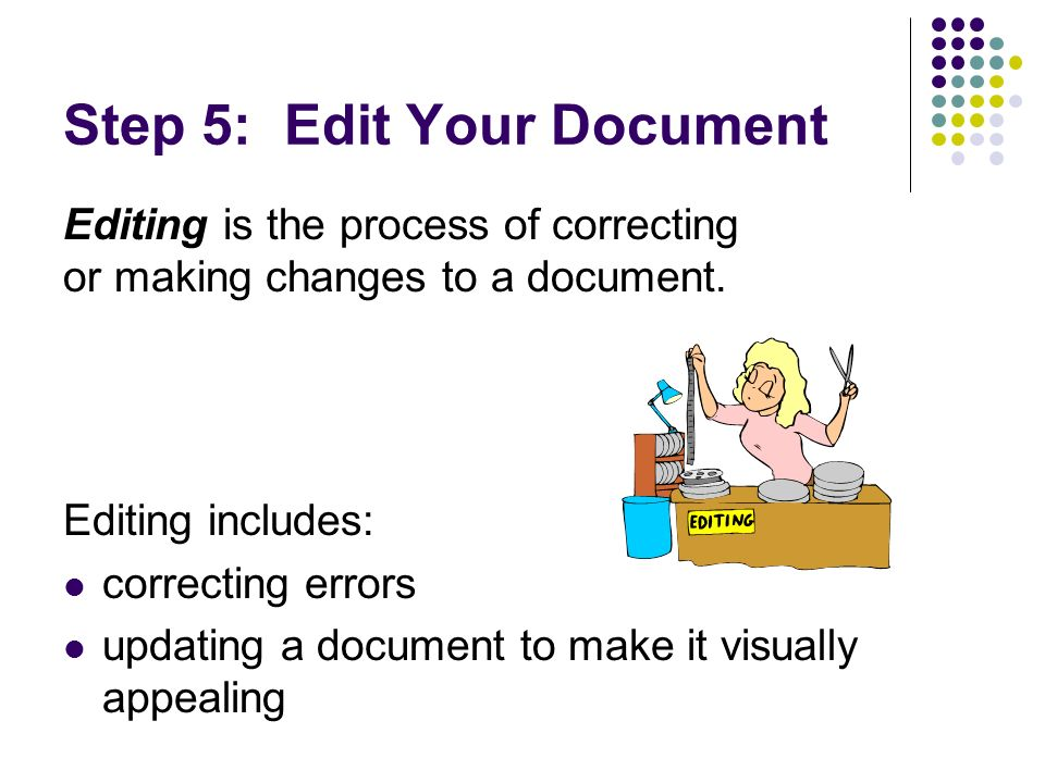Step 5: Edit Your Document Editing includes: correcting errors updating a document to make it visually appealing Editing is the process of correcting