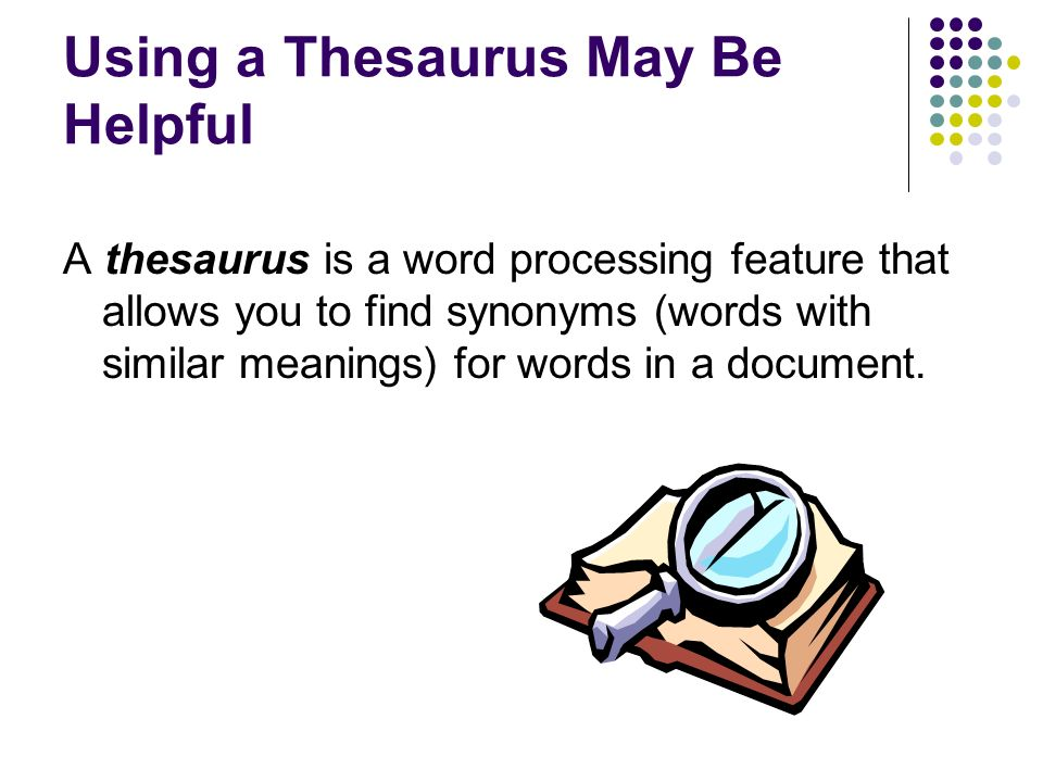 Using a Thesaurus May Be Helpful A thesaurus is a word processing feature that allows you to find synonyms (words with similar meanings) for words in