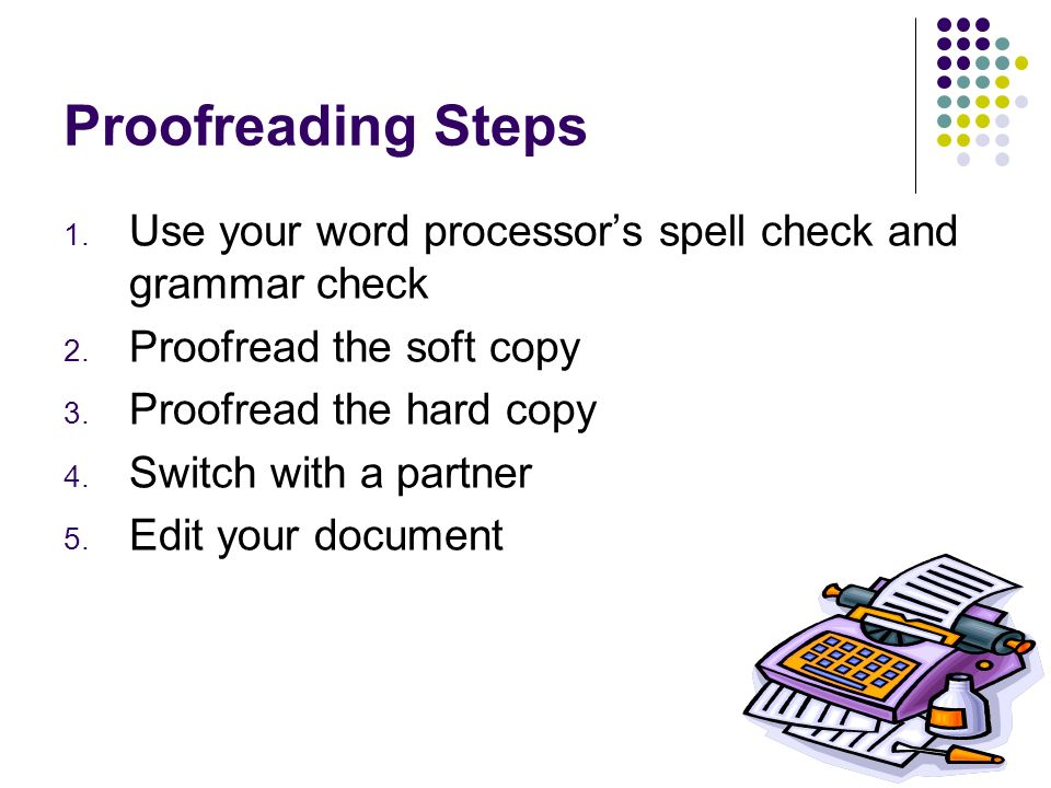 Proofreading Steps 1. Use your word processors spell check and grammar check 2. Proofread the soft copy 3. Proofread the hard copy 4. Switch with a pa