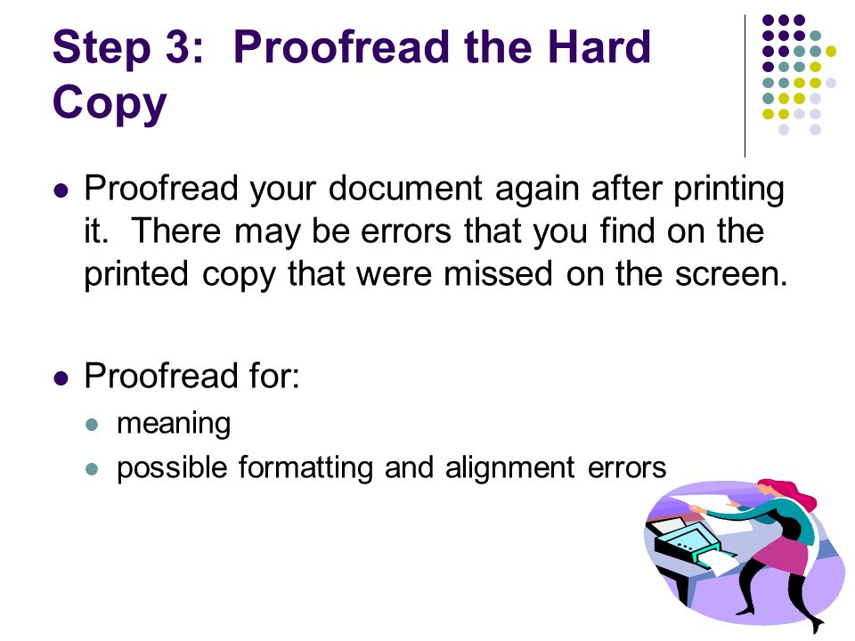 Step 3: Proofread the Hard Copy Proofread your document again after printing it. There may be errors that you find on the printed copy that were misse