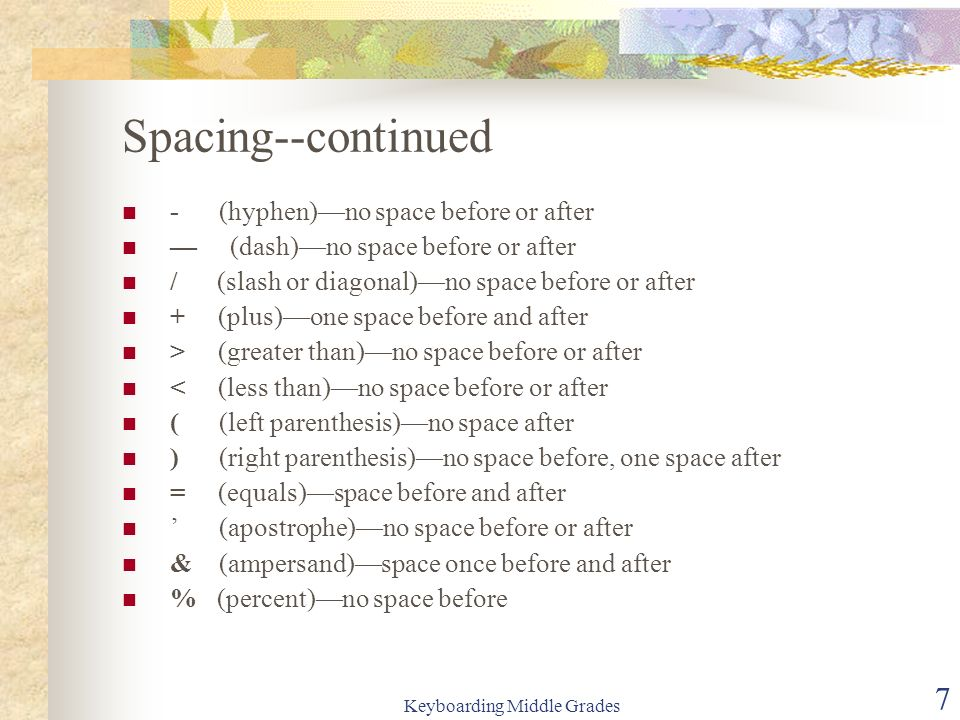 Keyboarding Middle Grades 7 Spacing--continued - (hyphen)no space before or after (dash)no space before or after / (slash or diagonal)no space before