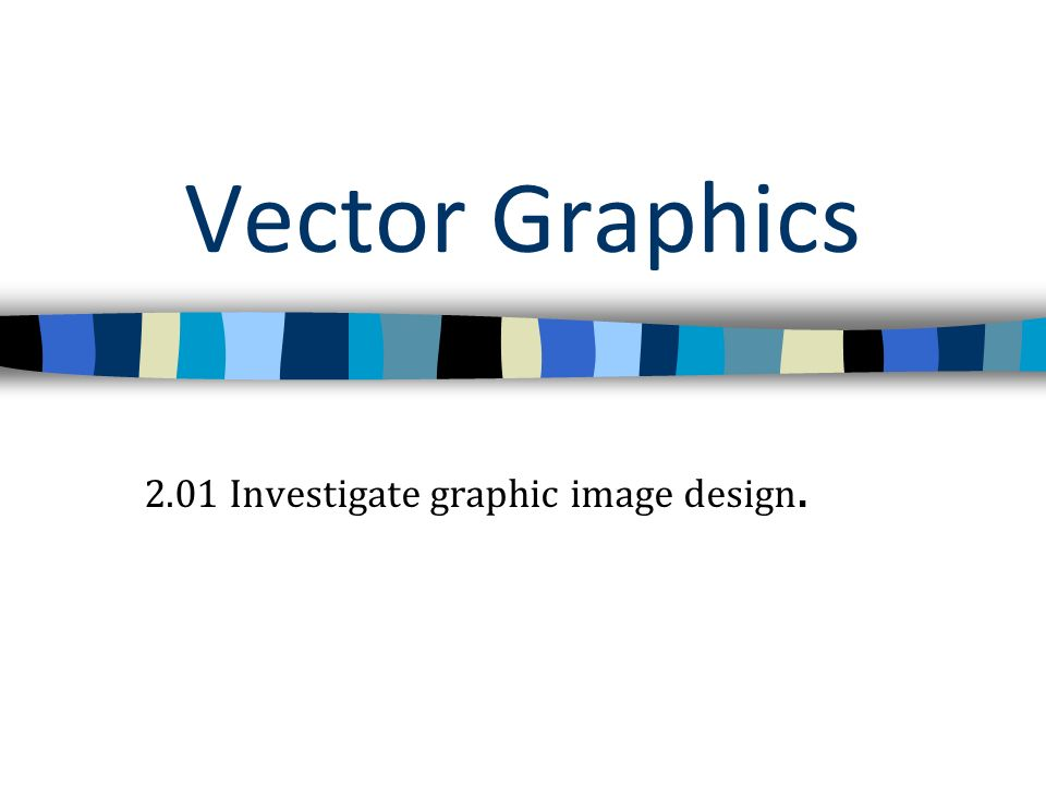 Vector Graphics 2.01 Investigate graphic image design.