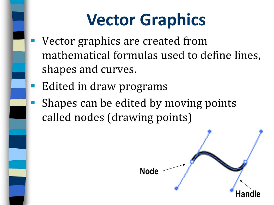 Node Handle Vector graphics are created from mathematical formulas used to define lines, shapes and curves. Edited in draw programs Shapes can be edit