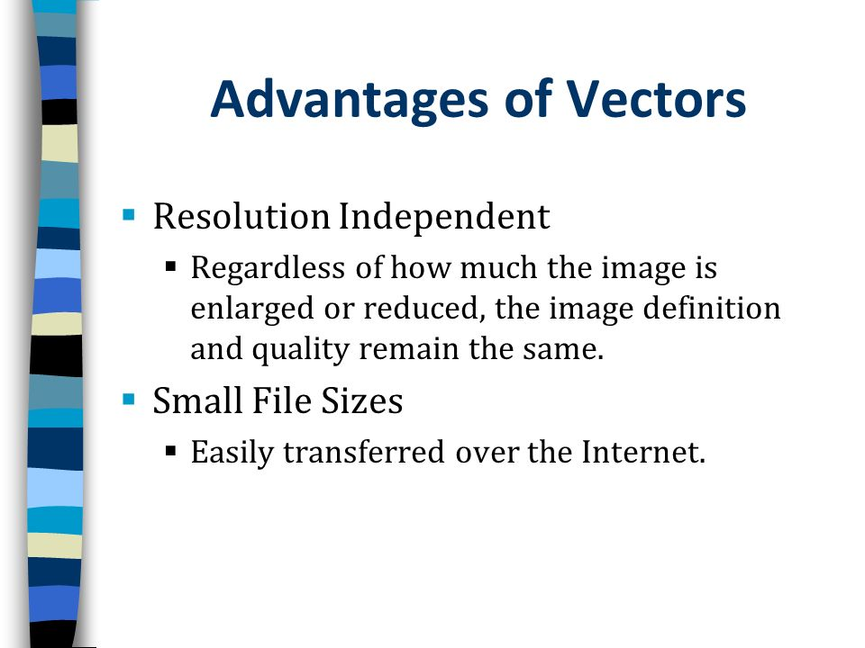 Advantages of Vectors Resolution Independent Regardless of how much the image is enlarged or reduced, the image definition and quality remain the same