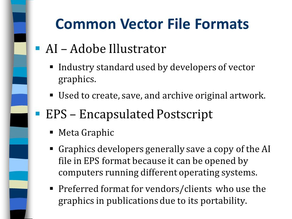 AI – Adobe Illustrator Industry standard used by developers of vector graphics. Used to create, save, and archive original artwork. EPS – Encapsulated