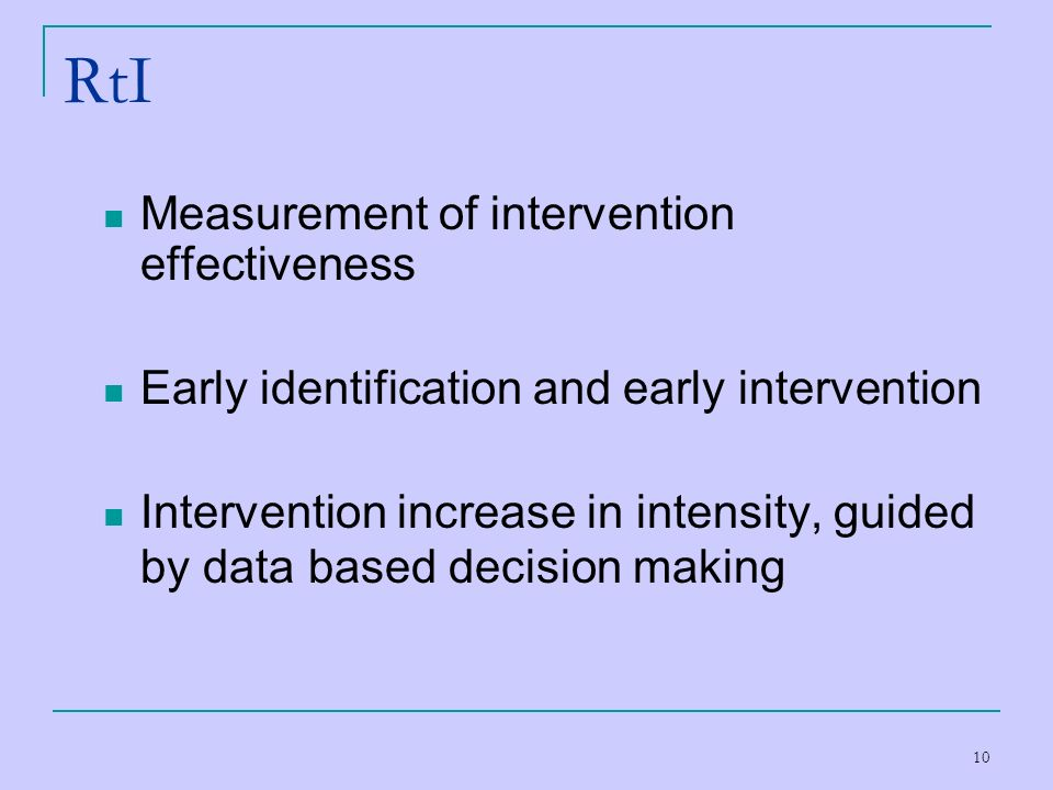 10 RtI Measurement of intervention effectiveness Early identification and early intervention Intervention increase in intensity, guided by data based