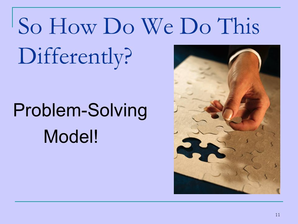 11 So How Do We Do This Differently? Problem-Solving Model!