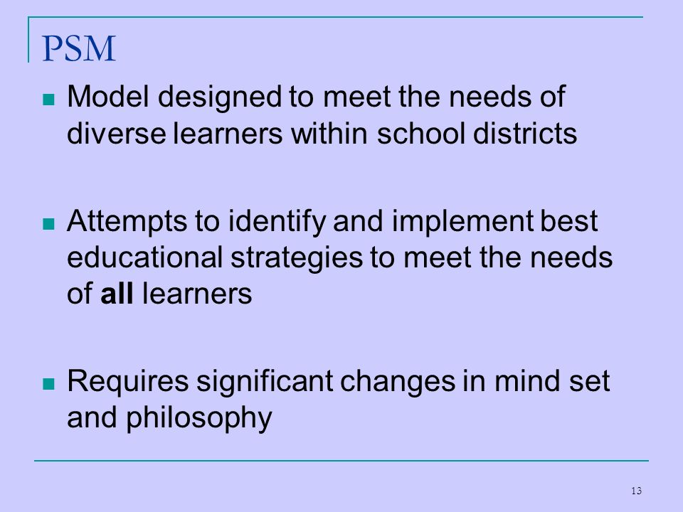 13 PSM Model designed to meet the needs of diverse learners within school districts Attempts to identify and implement best educational strategies to