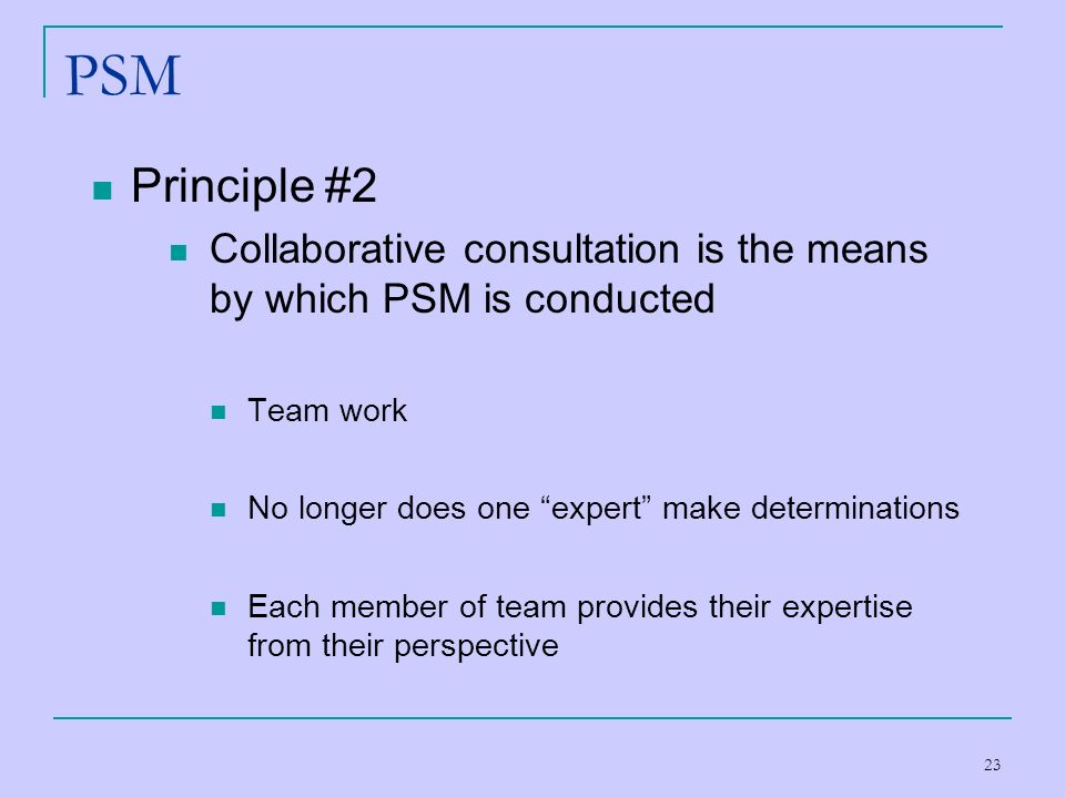 23 PSM Principle #2 Collaborative consultation is the means by which PSM is conducted Team work No longer does one expert make determinations Each mem