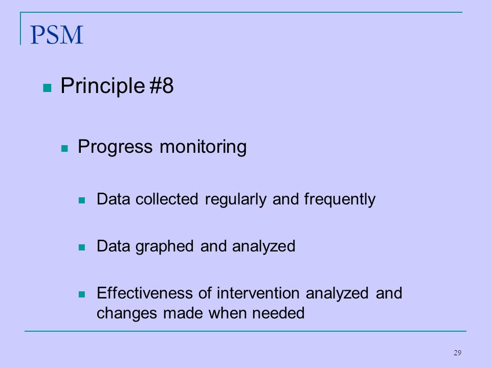 29 PSM Principle #8 Progress monitoring Data collected regularly and frequently Data graphed and analyzed Effectiveness of intervention analyzed and c