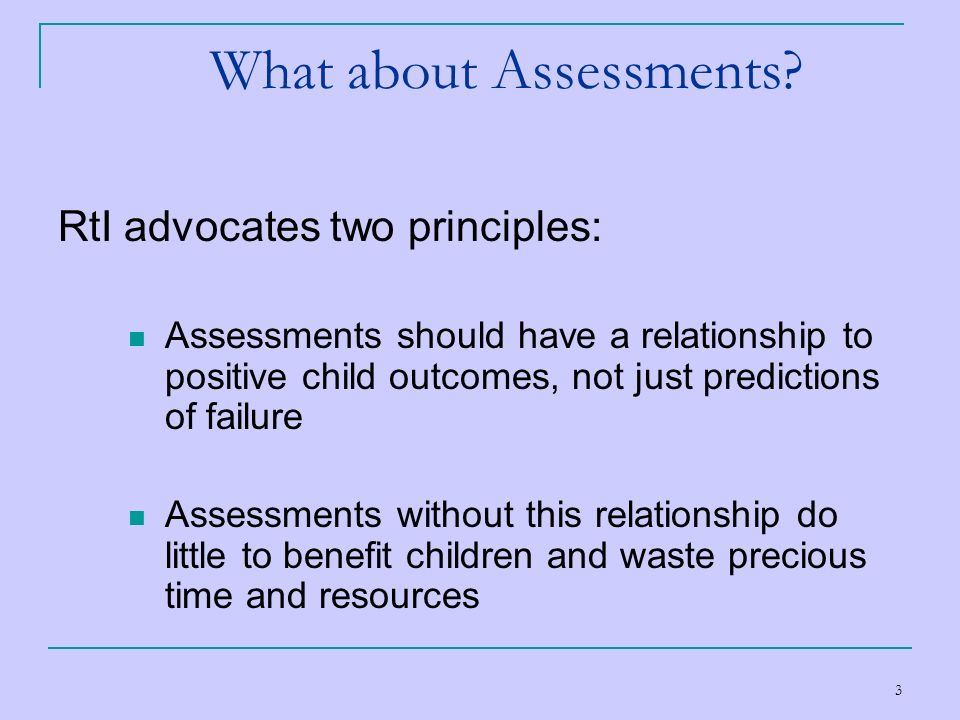 3 What about Assessments? RtI advocates two principles: Assessments should have a relationship to positive child outcomes, not just predictions of fai