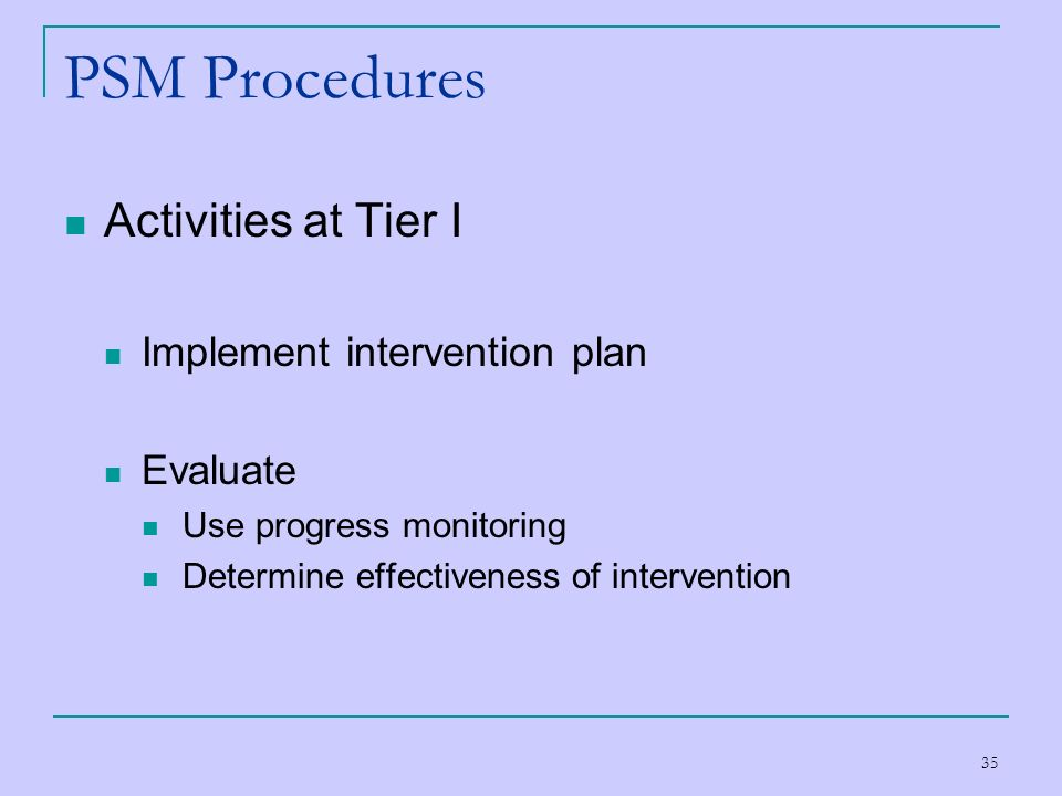 35 PSM Procedures Activities at Tier I Implement intervention plan Evaluate Use progress monitoring Determine effectiveness of intervention