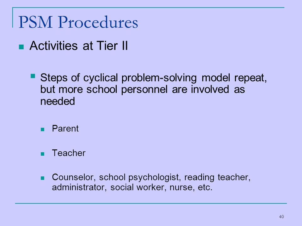 40 PSM Procedures Activities at Tier II Steps of cyclical problem-solving model repeat, but more school personnel are involved as needed Parent Teache