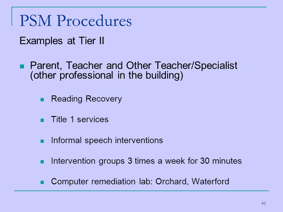 41 PSM Procedures Examples at Tier II Parent, Teacher and Other Teacher/Specialist (other professional in the building) Reading Recovery Title 1 servi
