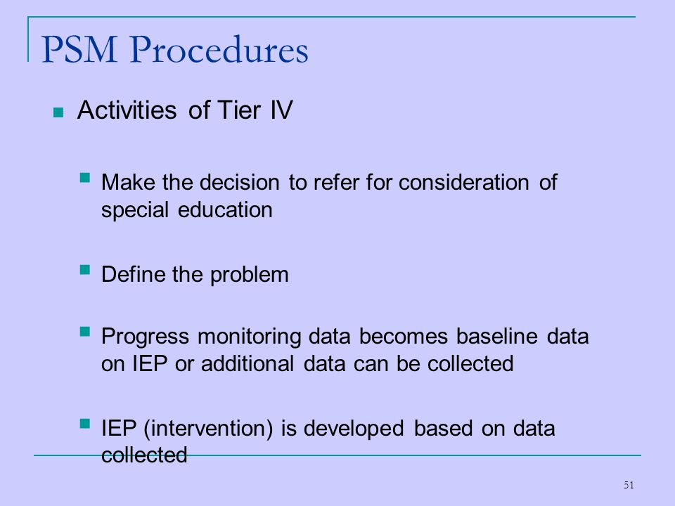 51 PSM Procedures Activities of Tier IV Make the decision to refer for consideration of special education Define the problem Progress monitoring data