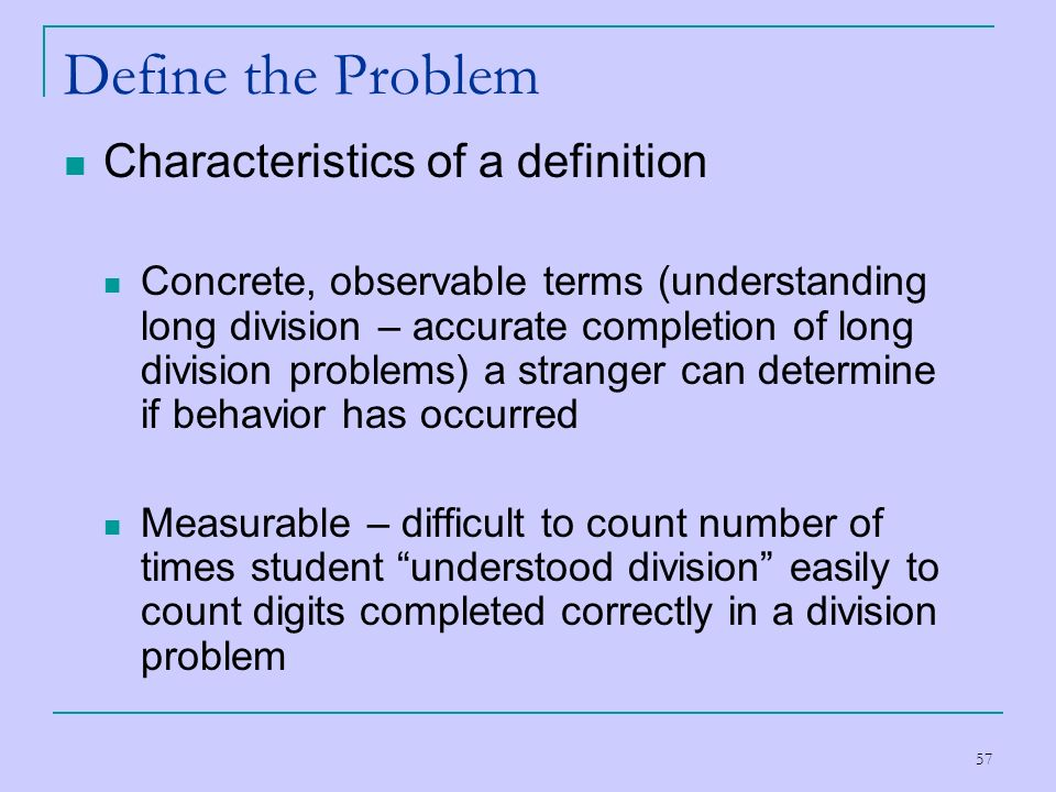 57 Define the Problem Characteristics of a definition Concrete, observable terms (understanding long division – accurate completion of long division p