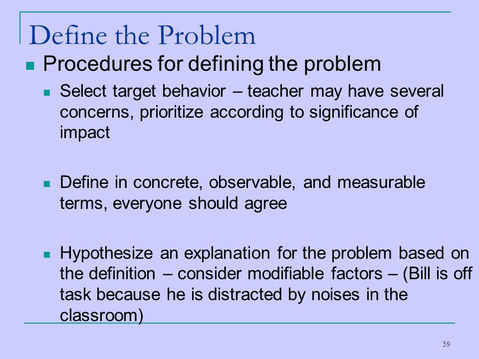 59 Define the Problem Procedures for defining the problem Select target behavior – teacher may have several concerns, prioritize according to signific