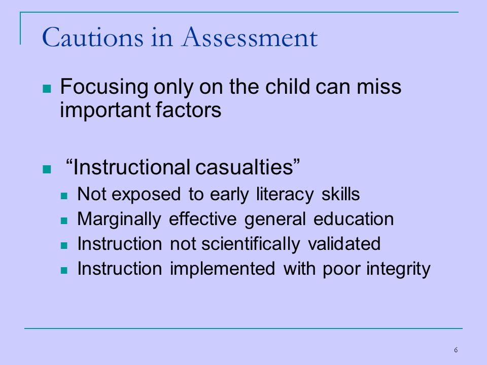 6 Cautions in Assessment Focusing only on the child can miss important factors Instructional casualties Not exposed to early literacy skills Marginall