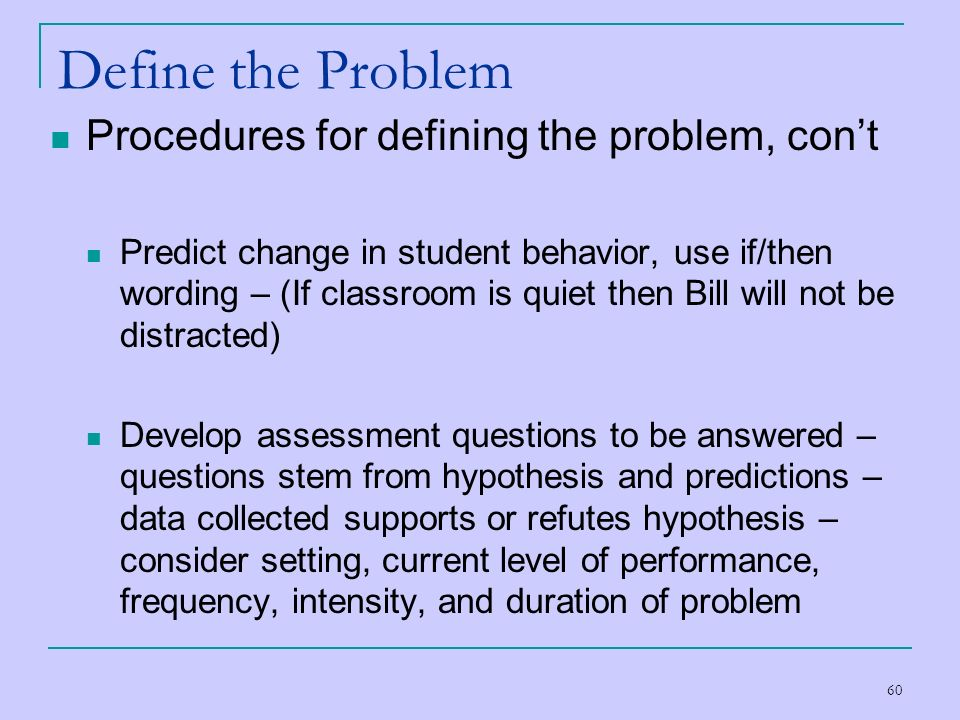 60 Define the Problem Procedures for defining the problem, cont Predict change in student behavior, use if/then wording – (If classroom is quiet then