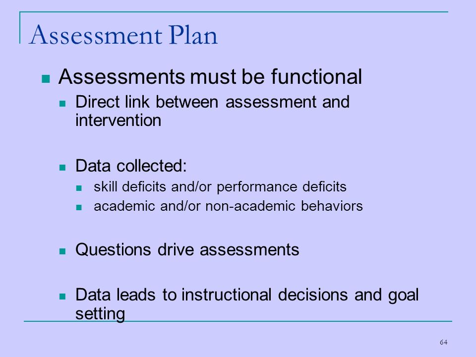 64 Assessment Plan Assessments must be functional Direct link between assessment and intervention Data collected: skill deficits and/or performance de