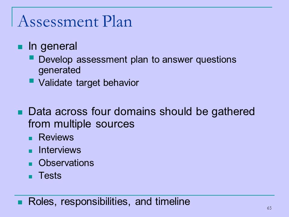 65 Assessment Plan In general Develop assessment plan to answer questions generated Validate target behavior Data across four domains should be gather