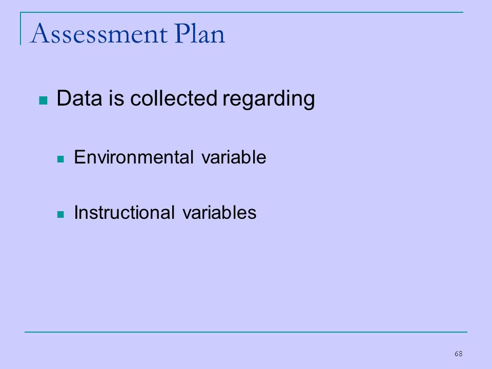 68 Assessment Plan Data is collected regarding Environmental variable Instructional variables