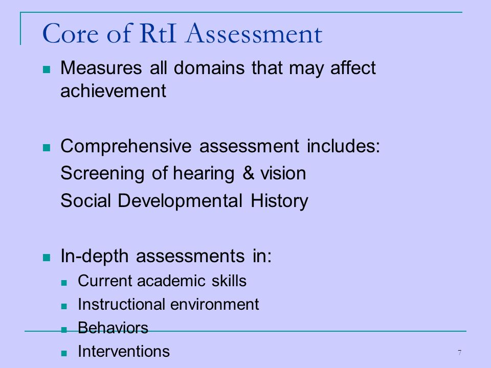 7 Core of RtI Assessment Measures all domains that may affect achievement Comprehensive assessment includes: Screening of hearing & vision Social Deve