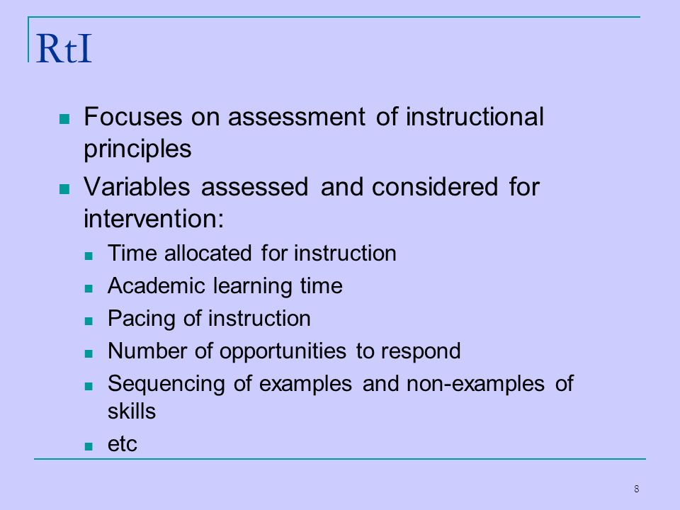 8 RtI Focuses on assessment of instructional principles Variables assessed and considered for intervention: Time allocated for instruction Academic le
