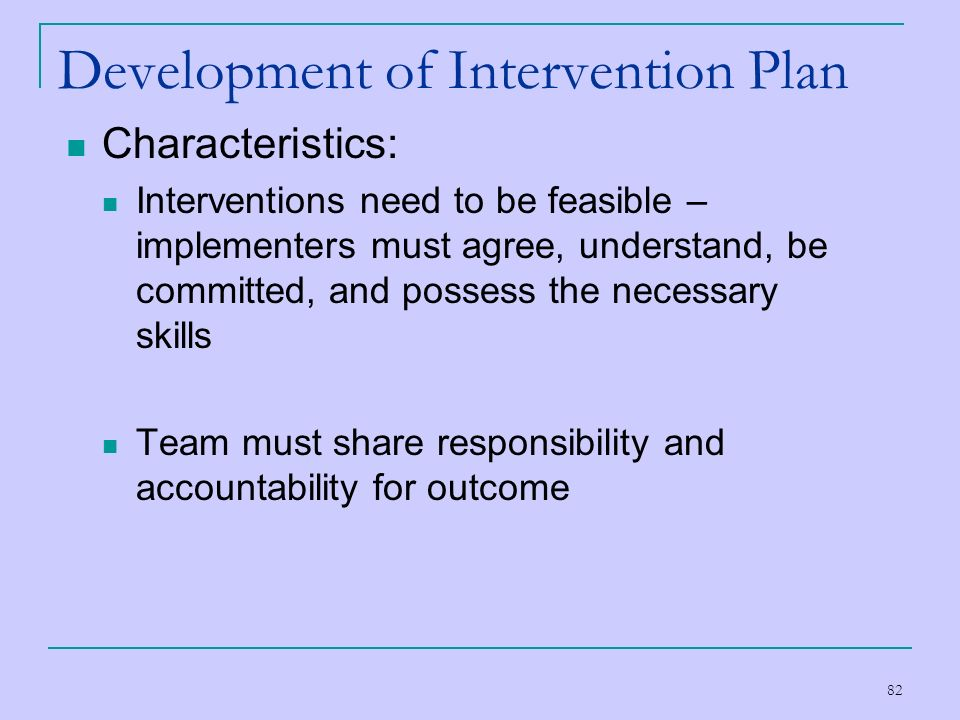 82 Development of Intervention Plan Characteristics: Interventions need to be feasible – implementers must agree, understand, be committed, and posses
