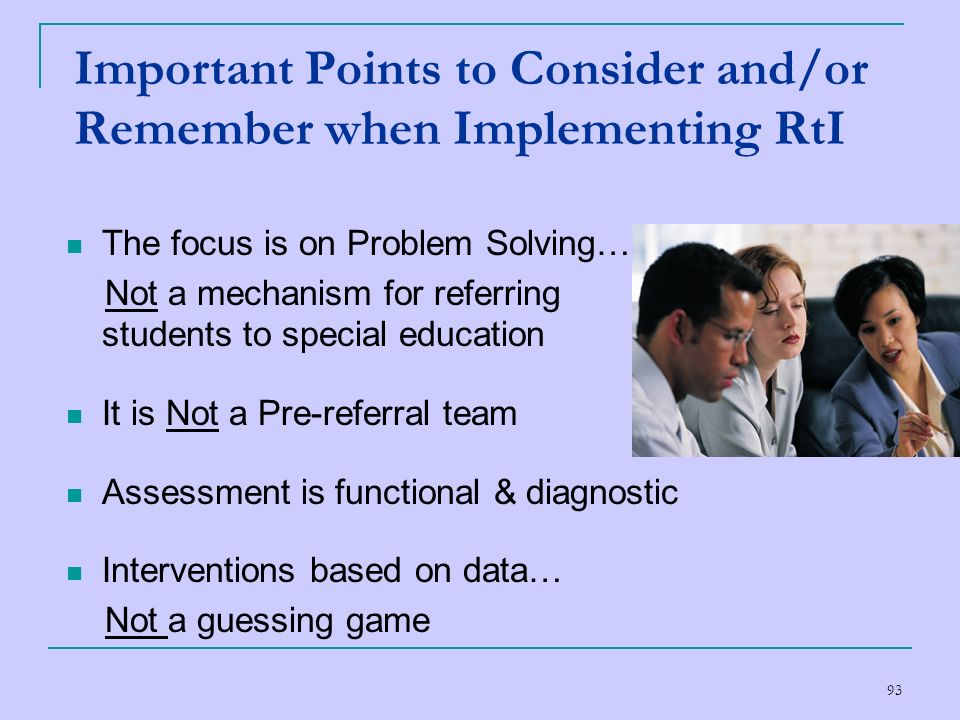 93 Important Points to Consider and/or Remember when Implementing RtI The focus is on Problem Solving… Not a mechanism for referring students to speci